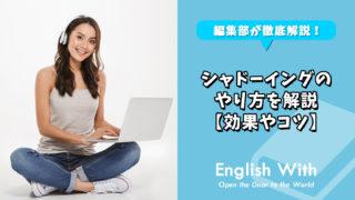 英語力を伸ばす「シャドーイング」のやり方を解説【効果やコツ】
