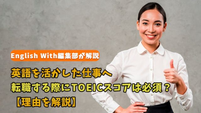 英語を活かした仕事へ転職する際にTOEICスコアは必須?【理由を解説】